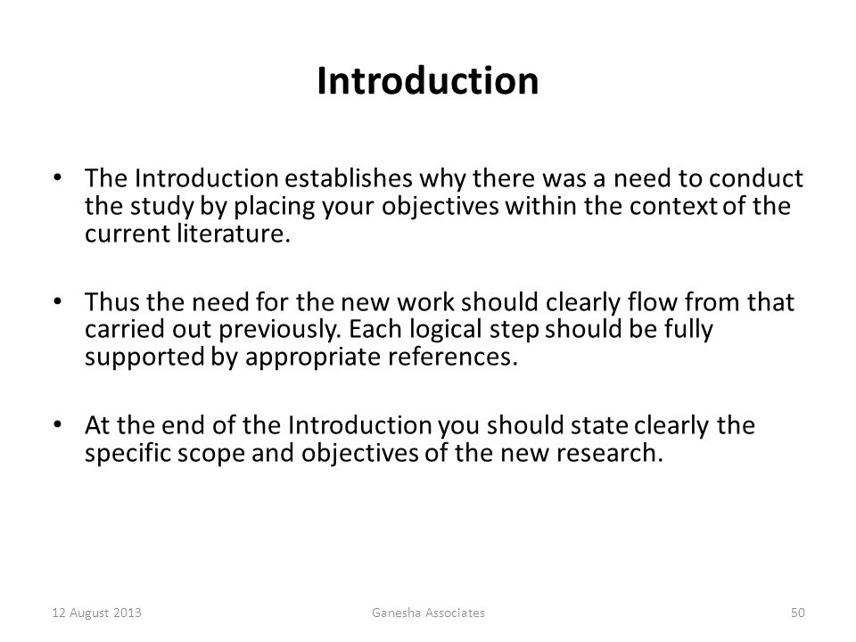 12 August 2013Ganesha Associates50 Introduction The Introduction establishes why there was a need to conduct the study by placing your objectives within the context of the current literature.