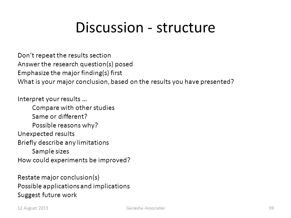 Discussion - structure Don't repeat the results section Answer the research question(s) posed Emphasize the major finding(s) first What is your major conclusion, based on the results you have presented.