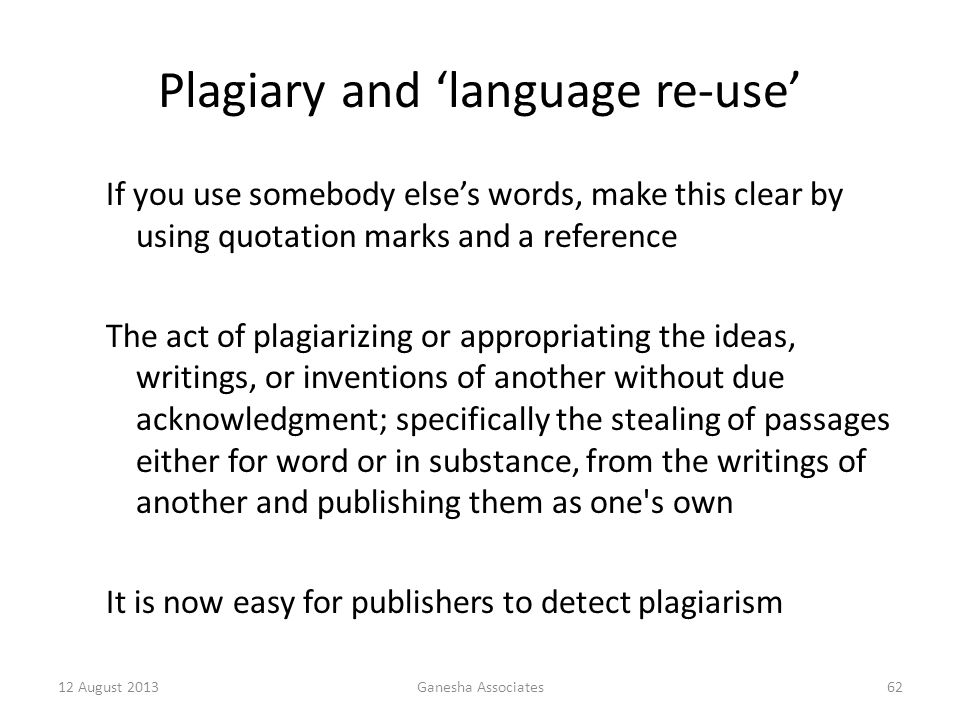 12 August 2013Ganesha Associates62 Plagiary and 'language re-use' If you use somebody else's words, make this clear by using quotation marks and a reference The act of plagiarizing or appropriating the ideas, writings, or inventions of another without due acknowledgment; specifically the stealing of passages either for word or in substance, from the writings of another and publishing them as one s own It is now easy for publishers to detect plagiarism