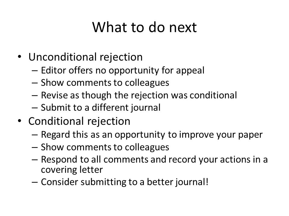 What to do next Unconditional rejection – Editor offers no opportunity for appeal – Show comments to colleagues – Revise as though the rejection was conditional – Submit to a different journal Conditional rejection – Regard this as an opportunity to improve your paper – Show comments to colleagues – Respond to all comments and record your actions in a covering letter – Consider submitting to a better journal!
