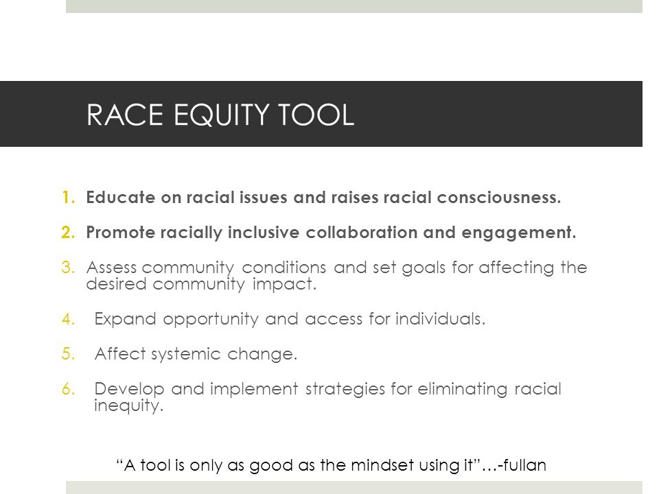 RACE EQUITY TOOL 1.Educate on racial issues and raises racial consciousness.
