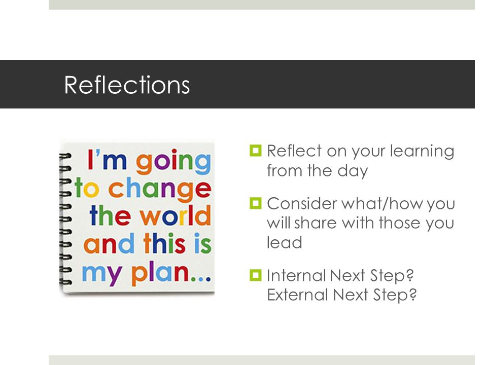 Reflections  Reflect on your learning from the day  Consider what/how you will share with those you lead  Internal Next Step.