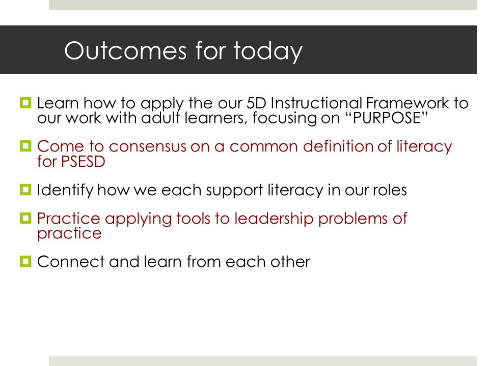 Outcomes for today  Learn how to apply the our 5D Instructional Framework to our work with adult learners, focusing on PURPOSE  Come to consensus on a common definition of literacy for PSESD  Identify how we each support literacy in our roles  Practice applying tools to leadership problems of practice  Connect and learn from each other