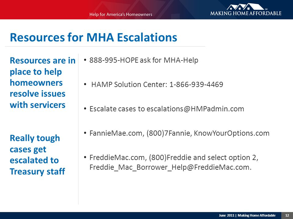 12 Resources for MHA Escalations Resources are in place to help homeowners resolve issues with servicers Really tough cases get escalated to Treasury staff 888-995-HOPE ask for MHA-Help HAMP Solution Center: 1-866-939-4469 Escalate cases to escalations@HMPadmin.com FannieMae.com, (800)7Fannie, KnowYourOptions.com FreddieMac.com, (800)Freddie and select option 2, Freddie_Mac_Borrower_Help@FreddieMac.com.
