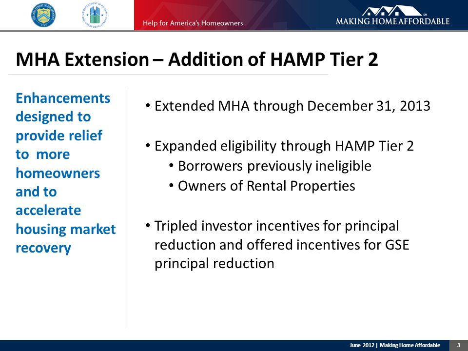 3 MHA Extension – Addition of HAMP Tier 2 Enhancements designed to provide relief to more homeowners and to accelerate housing market recovery Extended MHA through December 31, 2013 Expanded eligibility through HAMP Tier 2 Borrowers previously ineligible Owners of Rental Properties Tripled investor incentives for principal reduction and offered incentives for GSE principal reduction June 2012 | Making Home Affordable