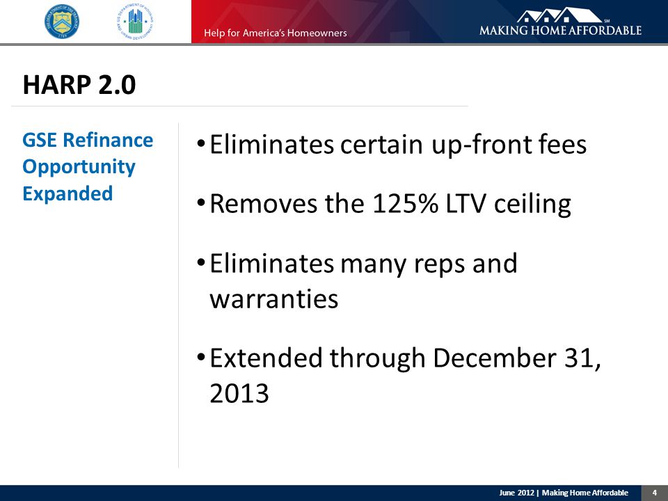 4 HARP 2.0 GSE Refinance Opportunity Expanded Eliminates certain up-front fees Removes the 125% LTV ceiling Eliminates many reps and warranties Extended through December 31, 2013 June 2012 | Making Home Affordable