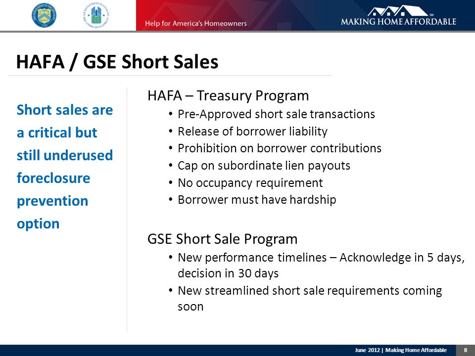 8 HAFA / GSE Short Sales HAFA – Treasury Program Pre-Approved short sale transactions Release of borrower liability Prohibition on borrower contributions Cap on subordinate lien payouts No occupancy requirement Borrower must have hardship GSE Short Sale Program New performance timelines – Acknowledge in 5 days, decision in 30 days New streamlined short sale requirements coming soon June 2012 | Making Home Affordable Short sales are a critical but still underused foreclosure prevention option