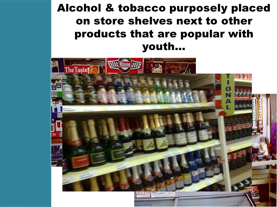 Alcohol & tobacco purposely placed on store shelves next to other products that are popular with youth…