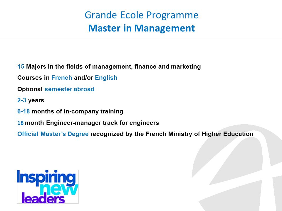 Grande Ecole Programme Master in Management 15 Majors in the fields of management, finance and marketing Courses in French and/or English Optional semester abroad 2-3 years 6-18 months of in-company training 18 month Engineer-manager track for engineers Official Master's Degree recognized by the French Ministry of Higher Education