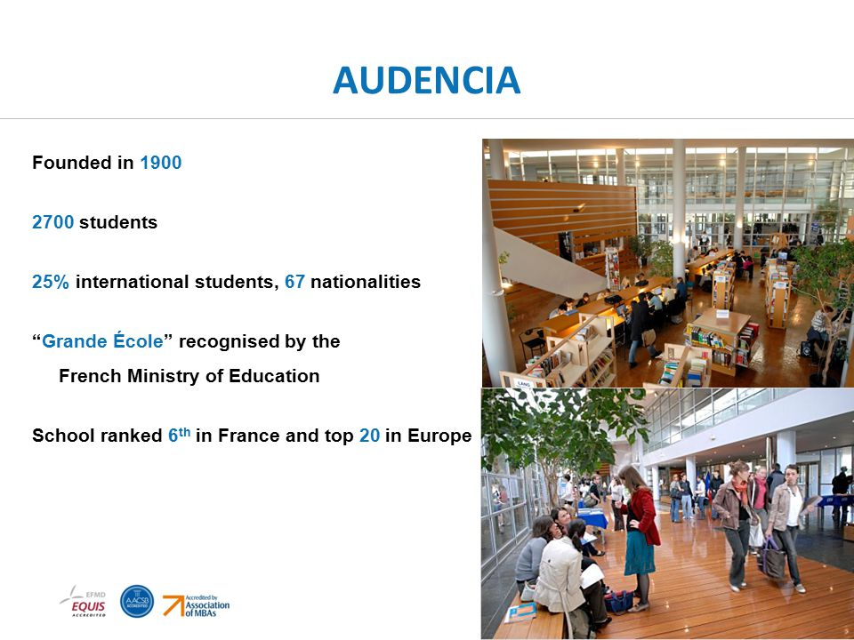 AUDENCIA Founded in 1900 2700 students 25% international students, 67 nationalities Grande École recognised by the French Ministry of Education School ranked 6 th in France and top 20 in Europe