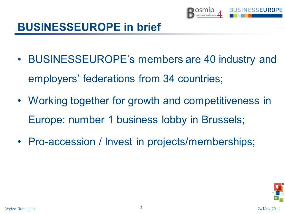 BUSINESSEUROPE in brief BUSINESSEUROPE's members are 40 industry and employers' federations from 34 countries; Working together for growth and competi