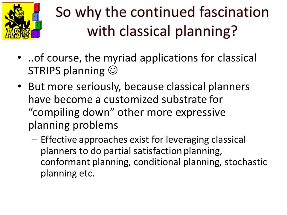 ..of course, the myriad applications for classical STRIPS planning But more seriously, because classical planners have become a customized substrate for compiling down other more expressive planning problems – Effective approaches exist for leveraging classical planners to do partial satisfaction planning, conformant planning, conditional planning, stochastic planning etc.