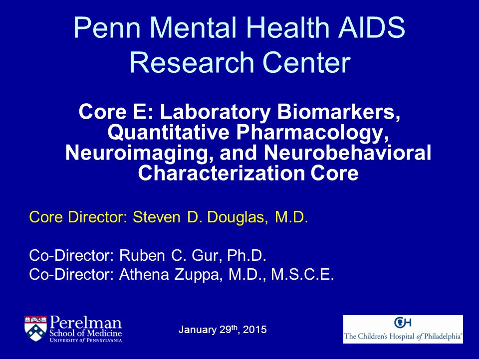 Penn Mental Health AIDS Research Center Core E: Laboratory Biomarkers, Quantitative Pharmacology, Neuroimaging, and Neurobehavioral Characterization Core January 29 th, 2015 Core Director: Steven D.