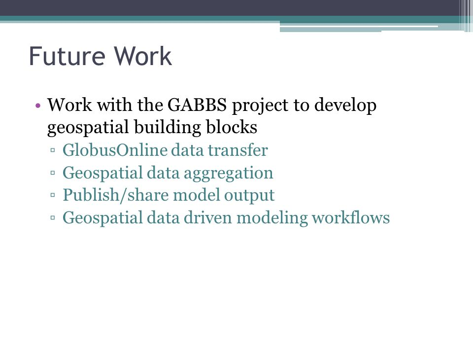 Future Work Work with the GABBS project to develop geospatial building blocks ▫GlobusOnline data transfer ▫Geospatial data aggregation ▫Publish/share model output ▫Geospatial data driven modeling workflows