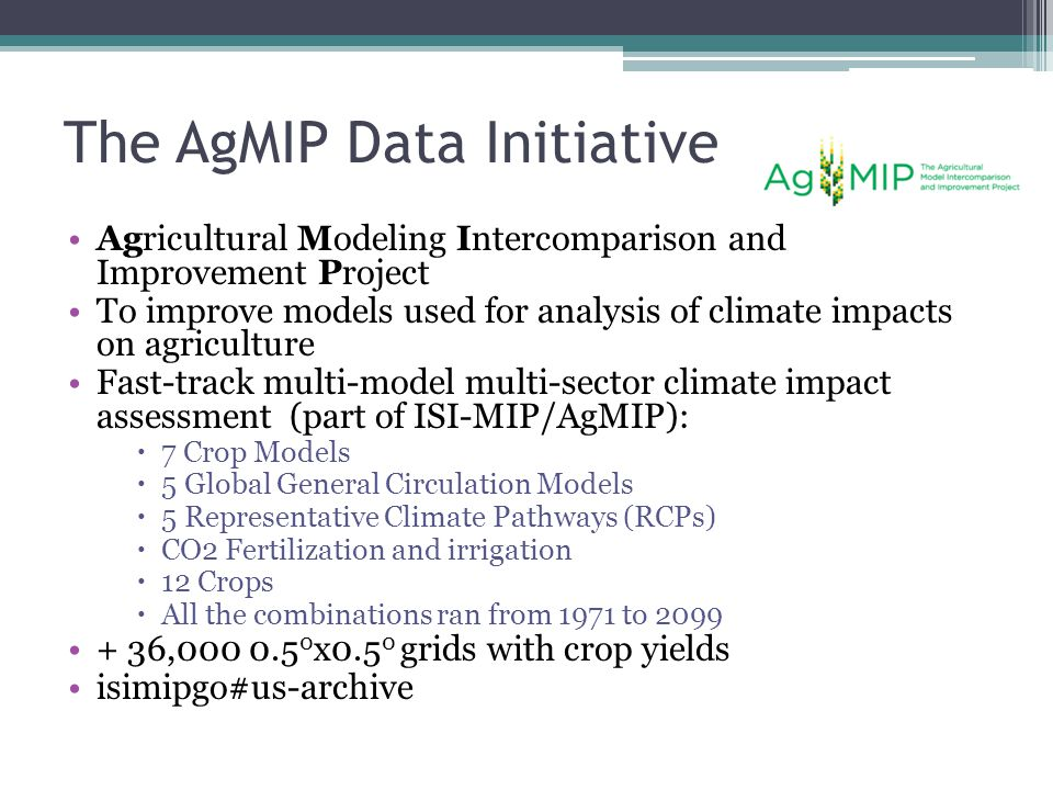 The AgMIP Data Initiative Agricultural Modeling Intercomparison and Improvement Project To improve models used for analysis of climate impacts on agriculture Fast-track multi-model multi-sector climate impact assessment (part of ISI-MIP/AgMIP):  7 Crop Models  5 Global General Circulation Models  5 Representative Climate Pathways (RCPs)  CO2 Fertilization and irrigation  12 Crops  All the combinations ran from 1971 to 2099 + 36,000 0.5 0 x0.5 0 grids with crop yields isimipgo#us-archive