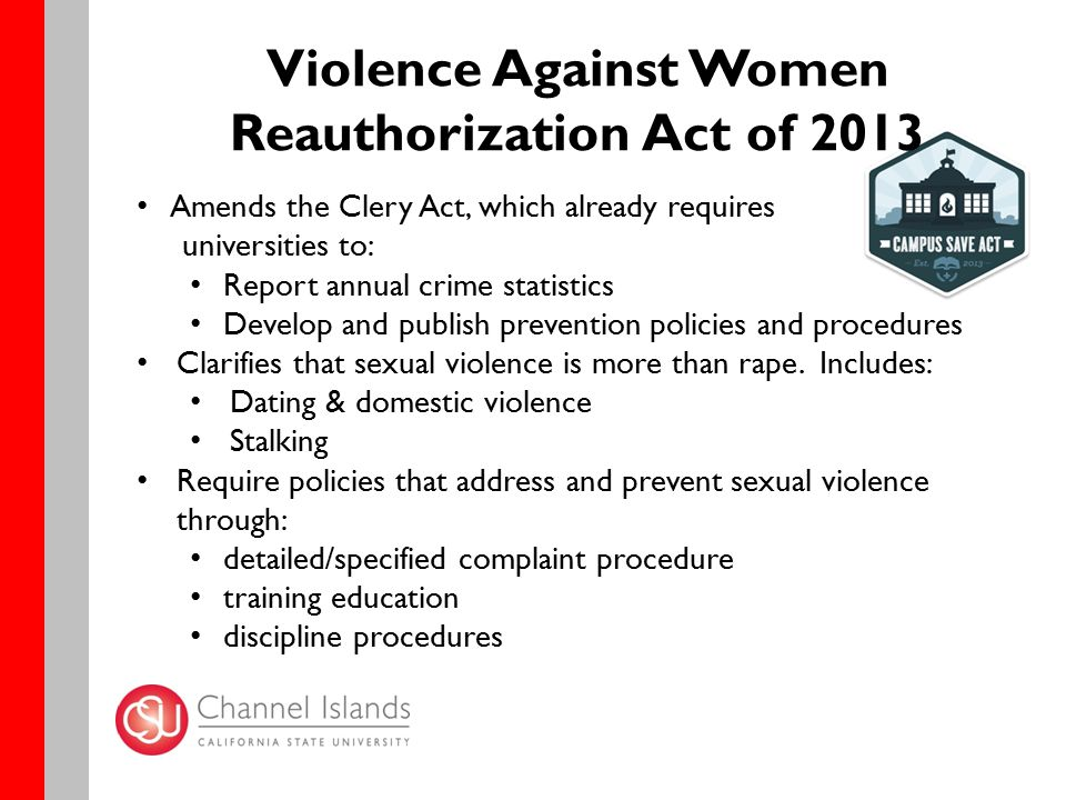 Violence Against Women Reauthorization Act of 2013 Amends the Clery Act, which already requires universities to: Report annual crime statistics Develop and publish prevention policies and procedures Clarifies that sexual violence is more than rape.