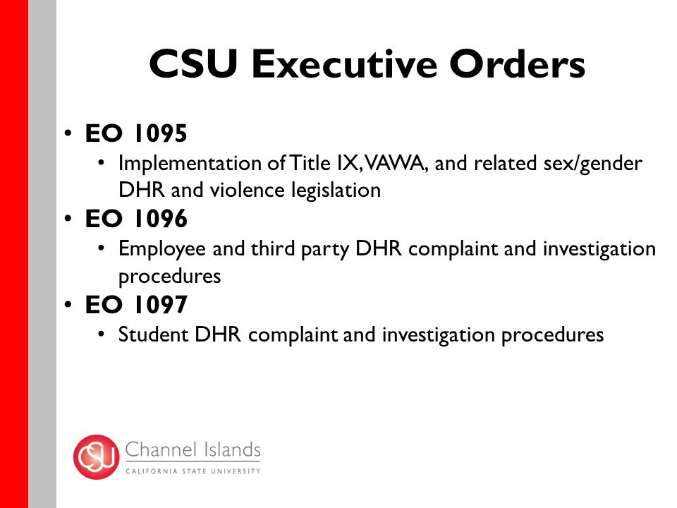CSU Executive Orders EO 1095 Implementation of Title IX, VAWA, and related sex/gender DHR and violence legislation EO 1096 Employee and third party DHR complaint and investigation procedures EO 1097 Student DHR complaint and investigation procedures