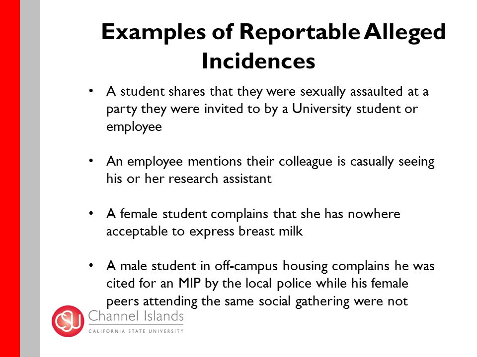 Examples of Reportable Alleged Incidences A student shares that they were sexually assaulted at a party they were invited to by a University student or employee An employee mentions their colleague is casually seeing his or her research assistant A female student complains that she has nowhere acceptable to express breast milk A male student in off-campus housing complains he was cited for an MIP by the local police while his female peers attending the same social gathering were not