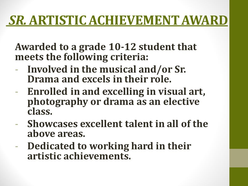 SR. ARTISTIC ACHIEVEMENT AWARD Awarded to a grade 10-12 student that meets the following criteria: -Involved in the musical and/or Sr. Drama and excel