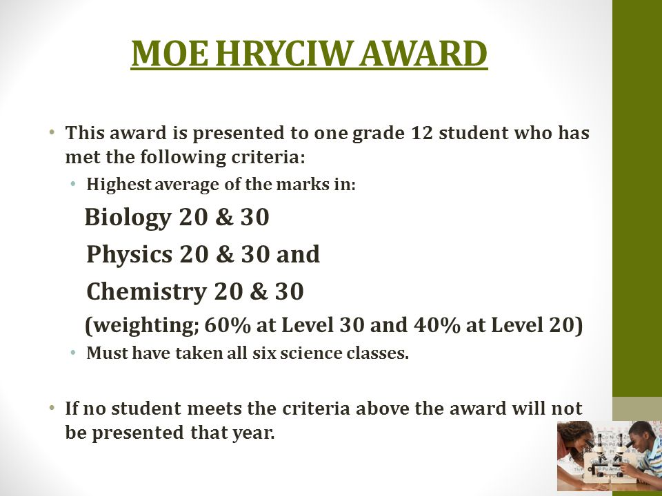 MOE HRYCIW AWARD This award is presented to one grade 12 student who has met the following criteria: Highest average of the marks in: Biology 20 & 30 Physics 20 & 30 and Chemistry 20 & 30 (weighting; 60% at Level 30 and 40% at Level 20) Must have taken all six science classes.