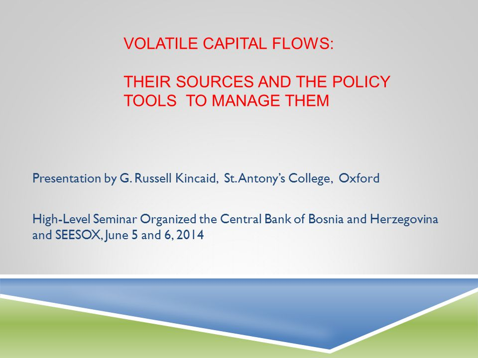 SOURCES OF VOLATILE CAPITAL FLOWS  New Normal in Advanced Economies—low interest rates and the search for yield followed by interest rate normalization  Surges and sudden stops also possible in currency union—common monetary policy does not fit all members  Beware nominal convergence running far ahead of real convergence, or optimal currency criteria  Deleveraging by financial institutions—balance sheet repair driven in part by markets  Euro-area reforms—tackling the crisis by fixing its architecture—fiscal, MIP, and financial  Basel III—pushing for more and better capital will make banking more expensive