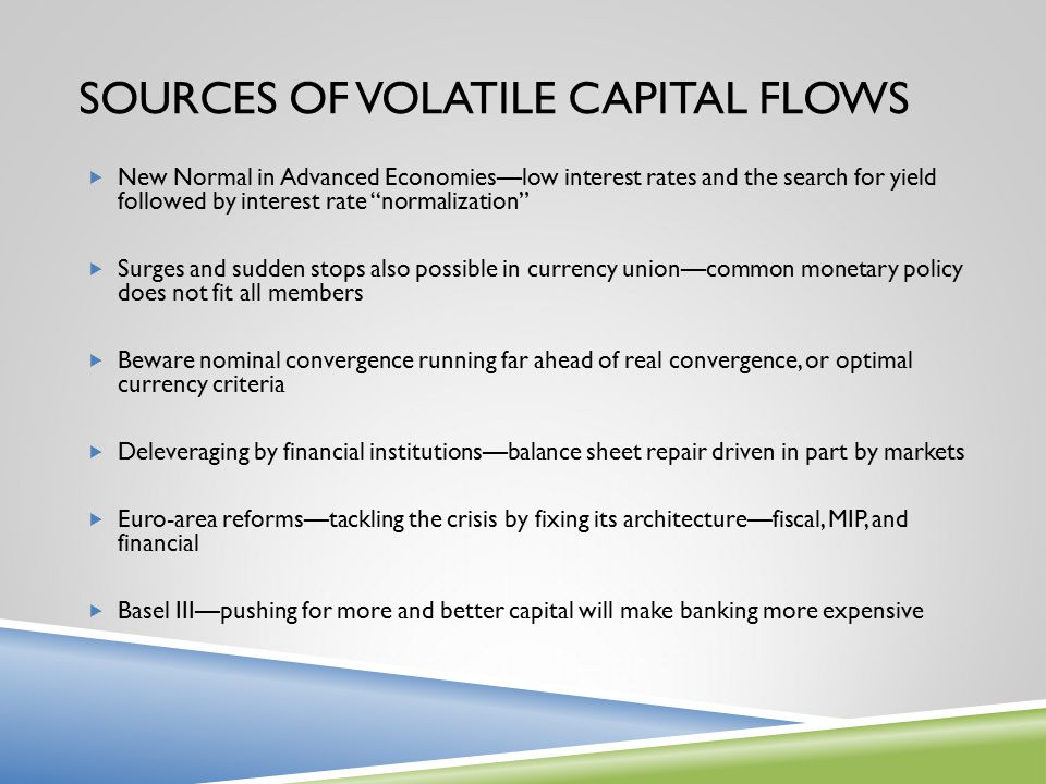 "SOURCES OF VOLATILE CAPITAL FLOWS  New Normal in Advanced Economies—low interest rates and the search for yield followed by interest rate ""normalizat"