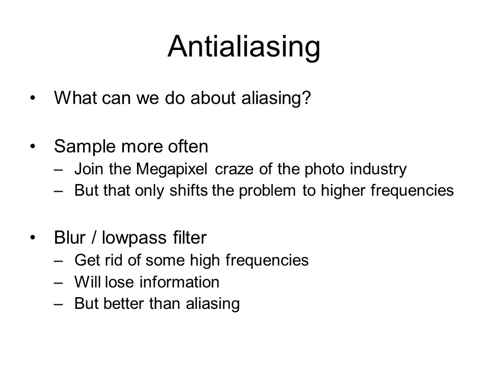 Antialiasing What can we do about aliasing? Sample more often –Join the Megapixel craze of the photo industry –But that only shifts the problem to hig