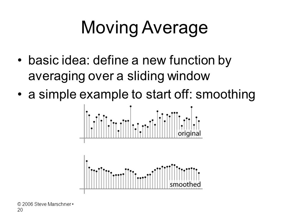 © 2006 Steve Marschner 20 Moving Average basic idea: define a new function by averaging over a sliding window a simple example to start off: smoothing