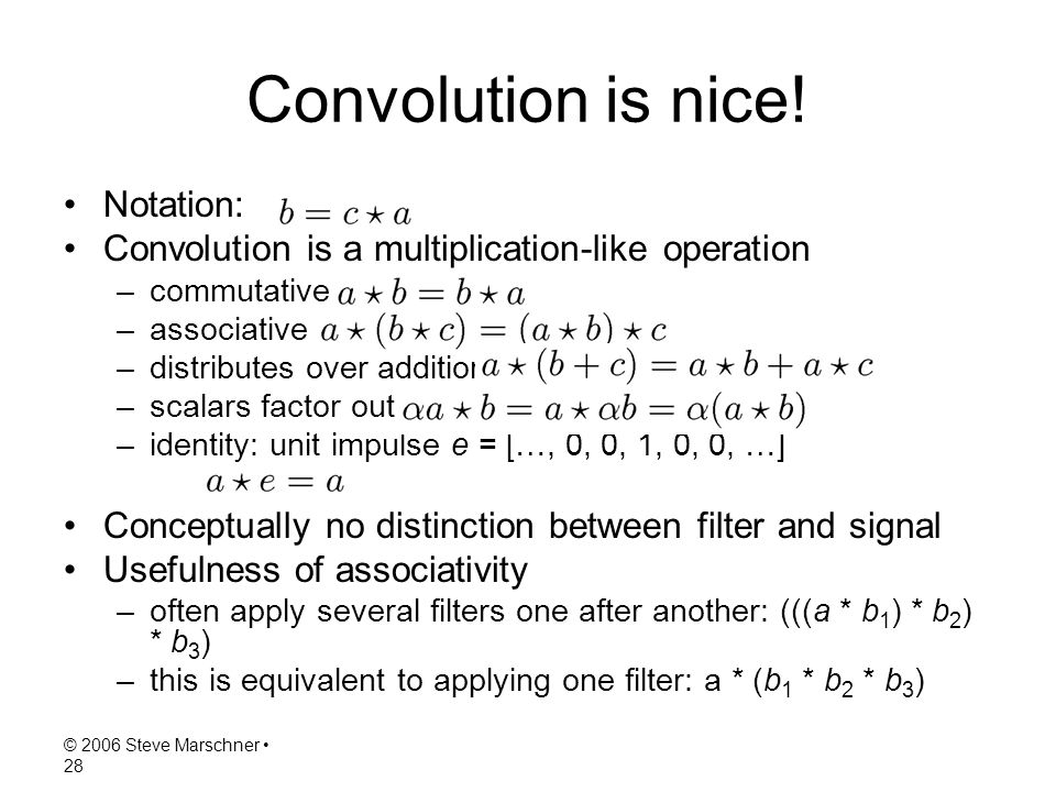 © 2006 Steve Marschner 28 Convolution is nice! Notation: Convolution is a multiplication-like operation –commutative –associative –distributes over ad
