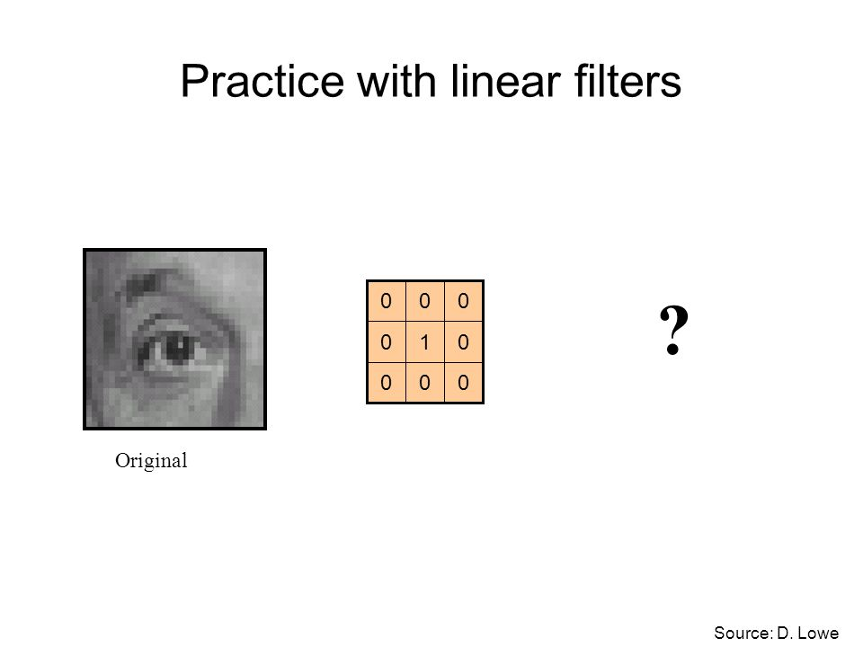 Practice with linear filters 000 010 000 Original ? Source: D. Lowe