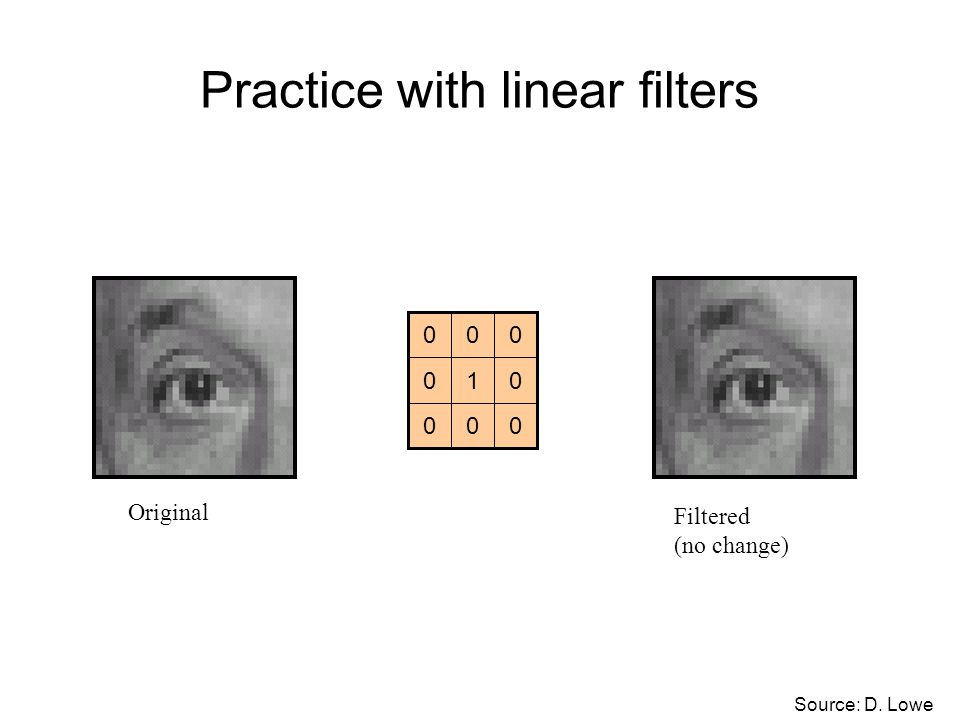 Practice with linear filters 000 010 000 Original Filtered (no change) Source: D. Lowe