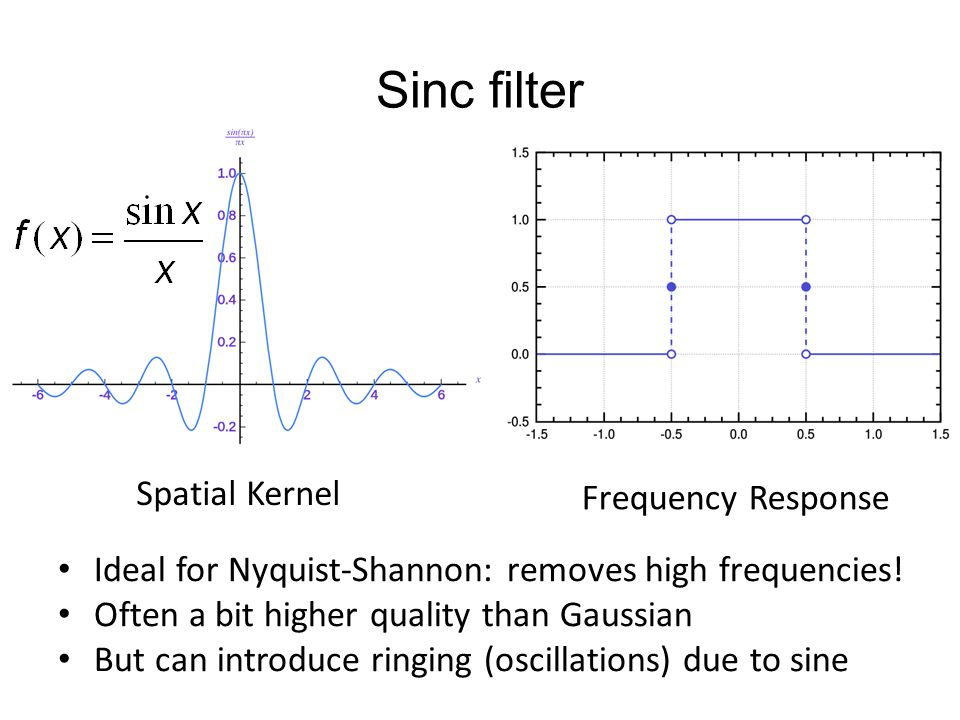Sinc filter Spatial Kernel Frequency Response Ideal for Nyquist-Shannon: removes high frequencies! Often a bit higher quality than Gaussian But can in