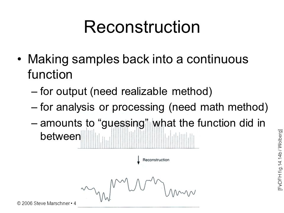 © 2006 Steve Marschner 4 Reconstruction Making samples back into a continuous function –for output (need realizable method) –for analysis or processin