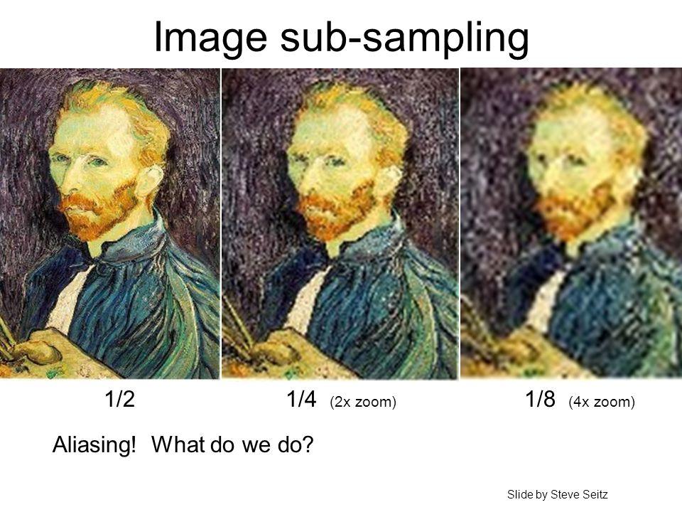 Image sub-sampling 1/4 (2x zoom) 1/8 (4x zoom) Aliasing! What do we do? 1/2 Slide by Steve Seitz