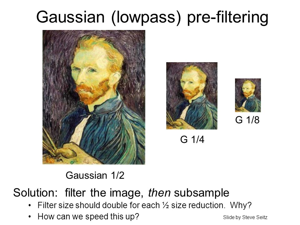 Gaussian (lowpass) pre-filtering G 1/4 G 1/8 Gaussian 1/2 Solution: filter the image, then subsample Filter size should double for each ½ size reducti