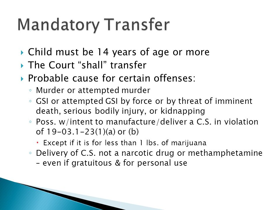  Child must be 14 years of age or more  The Court shall transfer  Probable cause for certain offenses: ◦ Murder or attempted murder ◦ GSI or attempted GSI by force or by threat of imminent death, serious bodily injury, or kidnapping ◦ Poss.