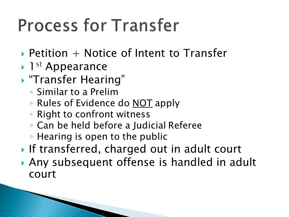  Petition + Notice of Intent to Transfer  1 st Appearance  Transfer Hearing ◦ Similar to a Prelim ◦ Rules of Evidence do NOT apply ◦ Right to confront witness ◦ Can be held before a Judicial Referee ◦ Hearing is open to the public  If transferred, charged out in adult court  Any subsequent offense is handled in adult court
