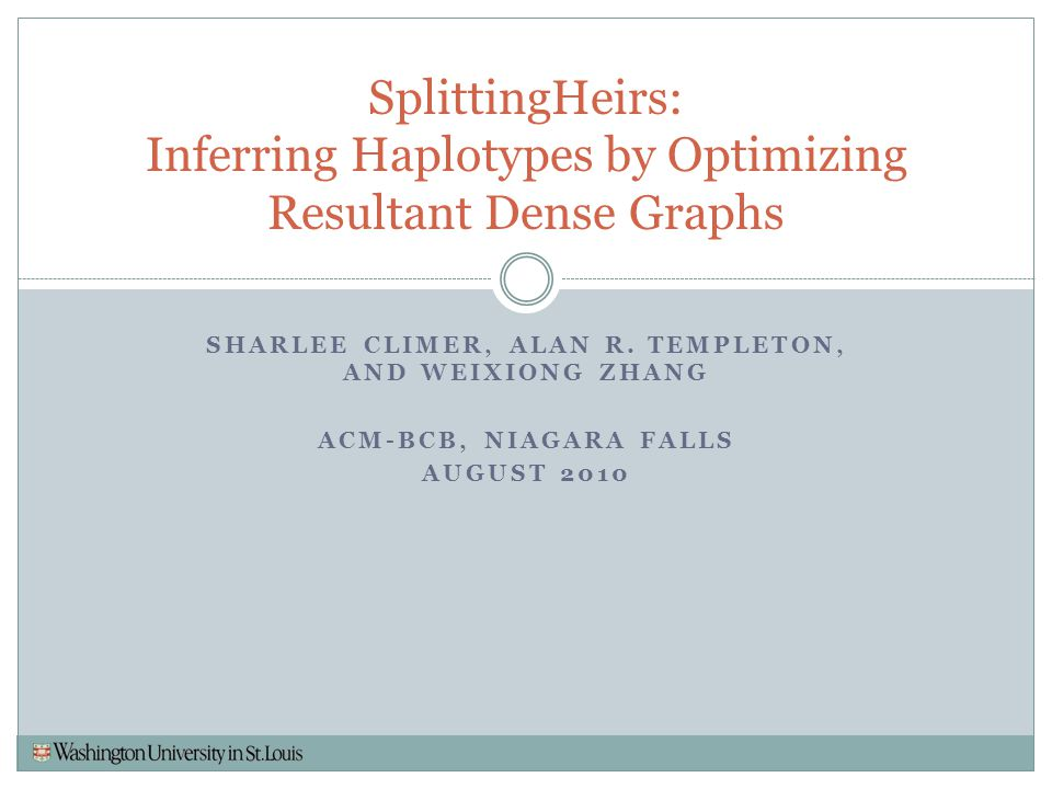 SHARLEE CLIMER, ALAN R. TEMPLETON, AND WEIXIONG ZHANG ACM-BCB, NIAGARA FALLS AUGUST 2010 SplittingHeirs: Inferring Haplotypes by Optimizing Resultant
