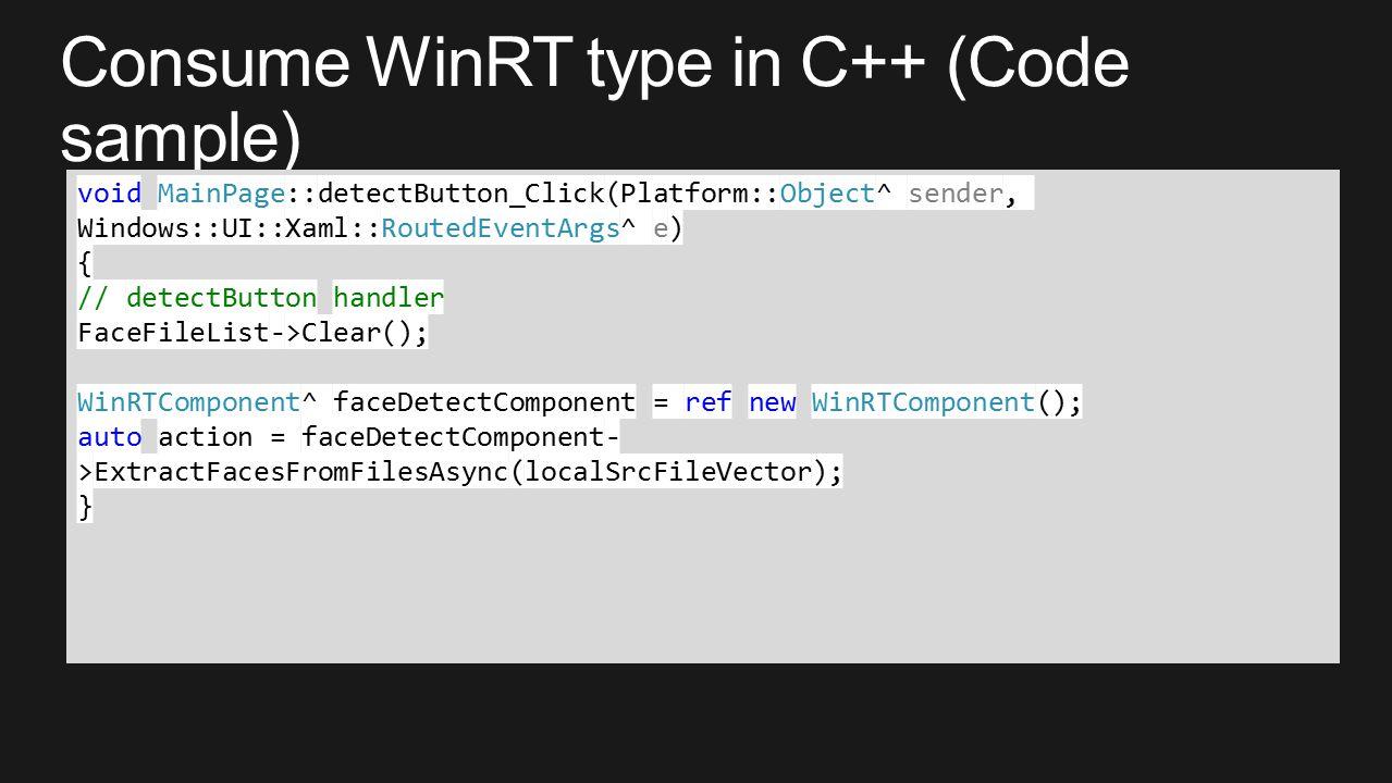 void MainPage::detectButton_Click(Platform::Object^ sender, Windows::UI::Xaml::RoutedEventArgs^ e) { // detectButton handler FaceFileList->Clear(); WinRTComponent^ faceDetectComponent = ref new WinRTComponent(); auto action = faceDetectComponent- >ExtractFacesFromFilesAsync(localSrcFileVector); }