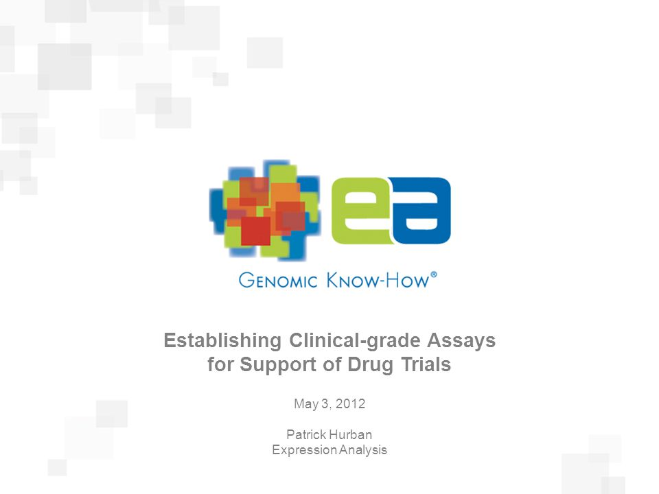 Presentation Title February 23, 2011 Establishing Clinical-grade Assays for Support of Drug Trials May 3, 2012 Patrick Hurban Expression Analysis