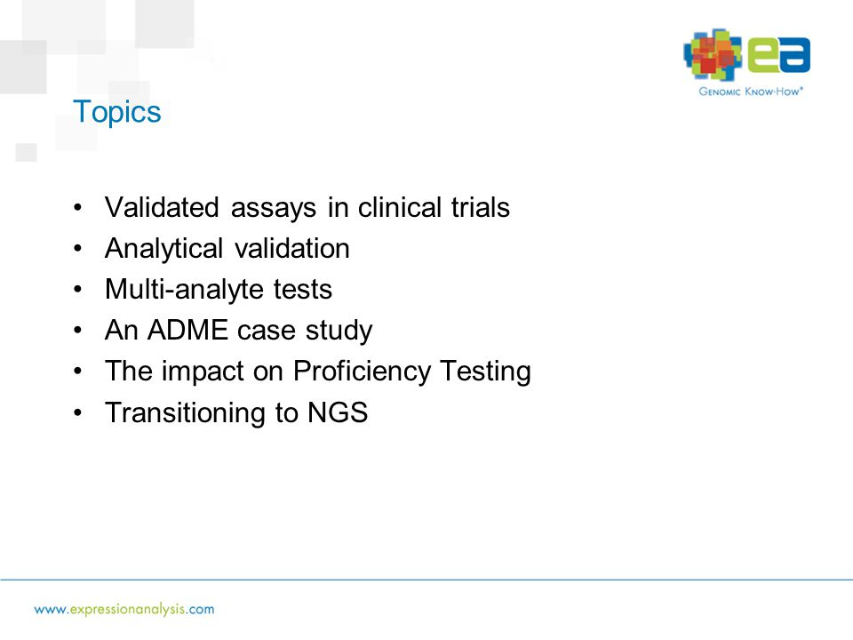 Topics Validated assays in clinical trials Analytical validation Multi-analyte tests An ADME case study The impact on Proficiency Testing Transitioning to NGS