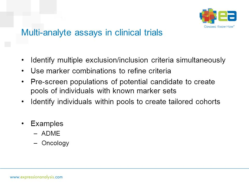 Multi-analyte assays in clinical trials Identify multiple exclusion/inclusion criteria simultaneously Use marker combinations to refine criteria Pre-screen populations of potential candidate to create pools of individuals with known marker sets Identify individuals within pools to create tailored cohorts Examples –ADME –Oncology