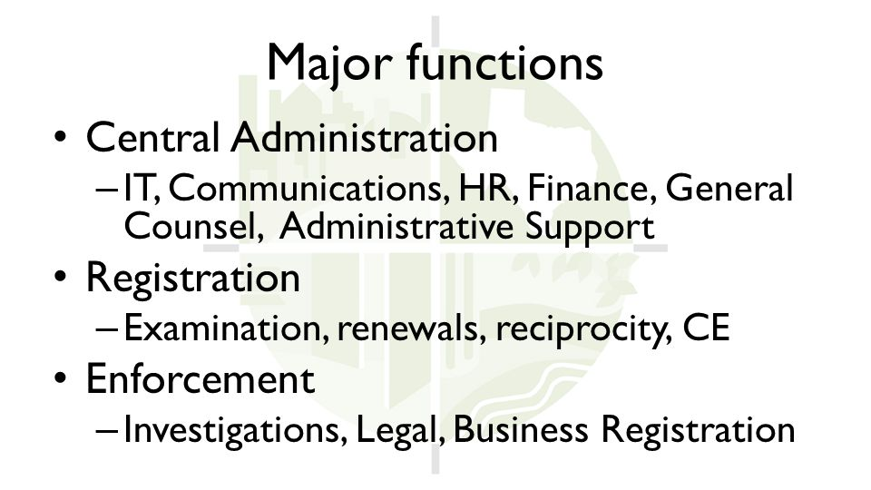 Major functions Central Administration – IT, Communications, HR, Finance, General Counsel, Administrative Support Registration – Examination, renewals, reciprocity, CE Enforcement – Investigations, Legal, Business Registration