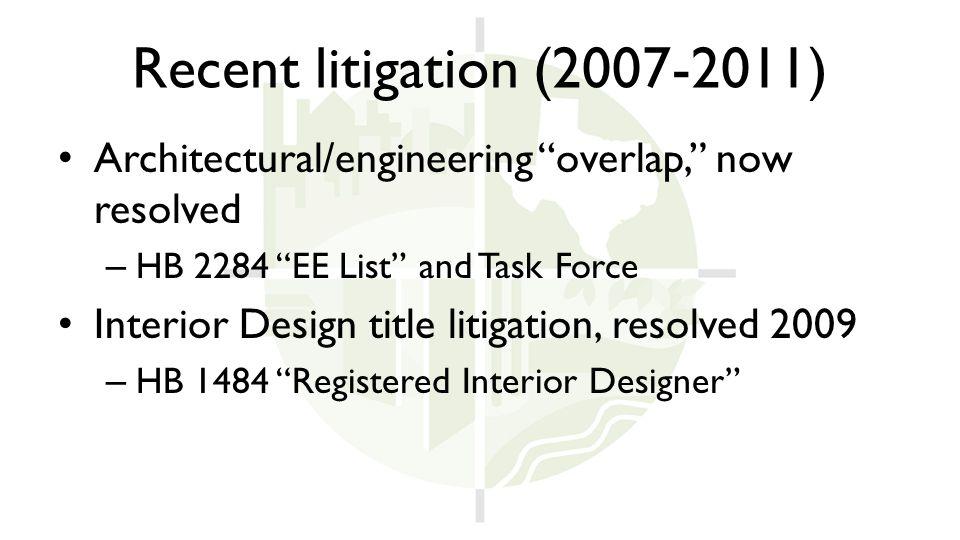Recent litigation (2007-2011) Architectural/engineering overlap, now resolved – HB 2284 EE List and Task Force Interior Design title litigation, resolved 2009 – HB 1484 Registered Interior Designer