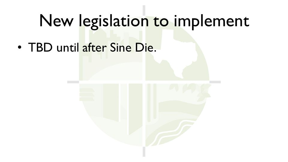 New legislation to implement TBD until after Sine Die.