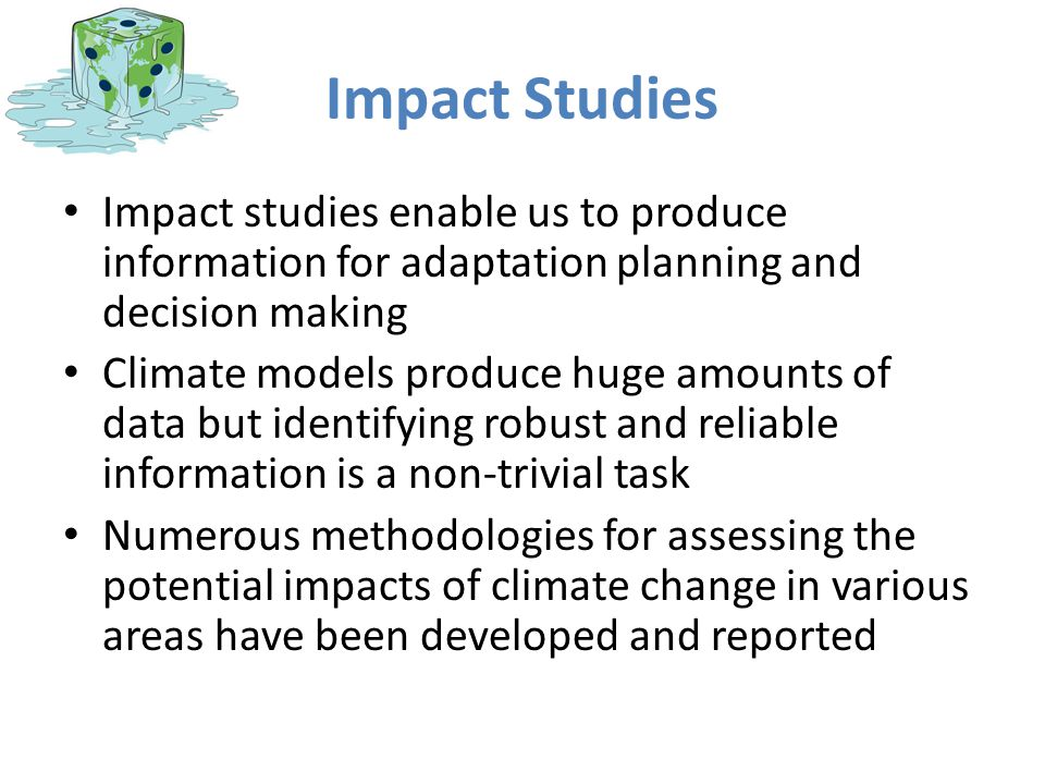 Impact Studies Impact studies enable us to produce information for adaptation planning and decision making Climate models produce huge amounts of data