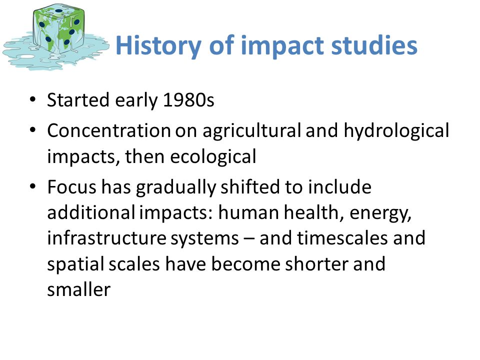History of impact studies Started early 1980s Concentration on agricultural and hydrological impacts, then ecological Focus has gradually shifted to i