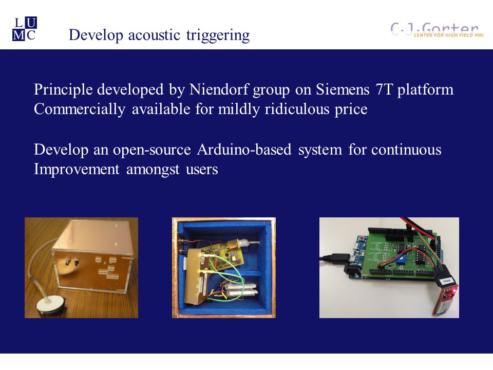 Develop acoustic triggering Principle developed by Niendorf group on Siemens 7T platform Commercially available for mildly ridiculous price Develop an open-source Arduino-based system for continuous Improvement amongst users