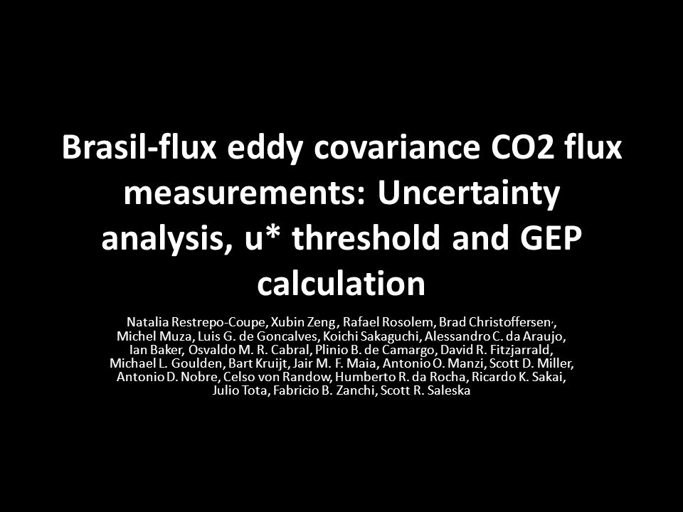Brasil-flux eddy covariance CO2 flux measurements: Uncertainty analysis, u* threshold and GEP calculation Natalia Restrepo-Coupe, Xubin Zeng, Rafael Rosolem, Brad Christoffersen,, Michel Muza, Luis G.
