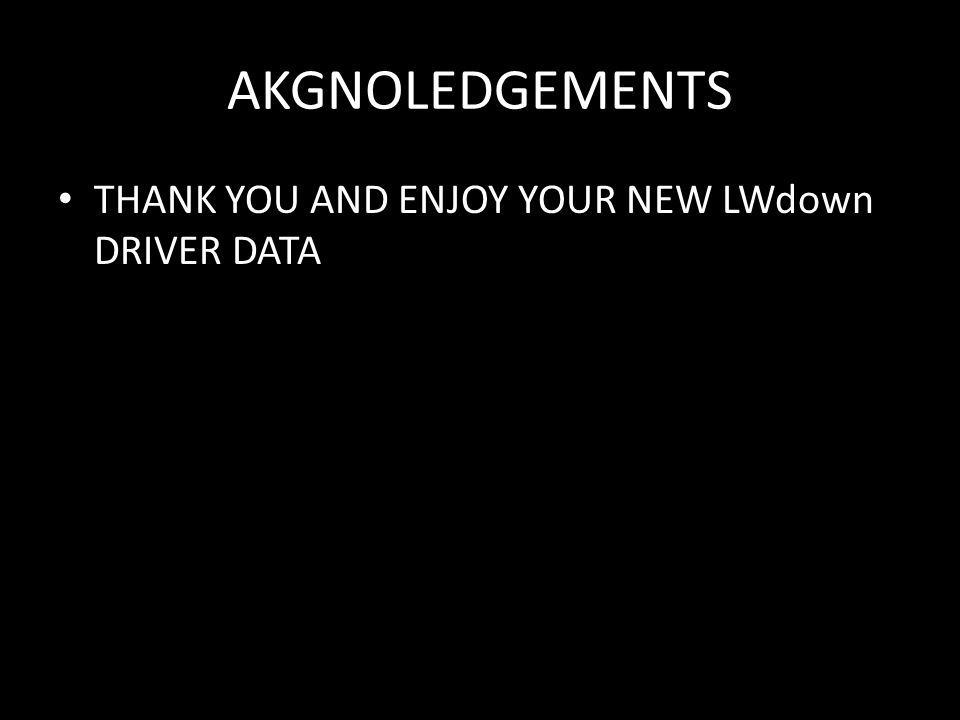 AKGNOLEDGEMENTS THANK YOU AND ENJOY YOUR NEW LWdown DRIVER DATA